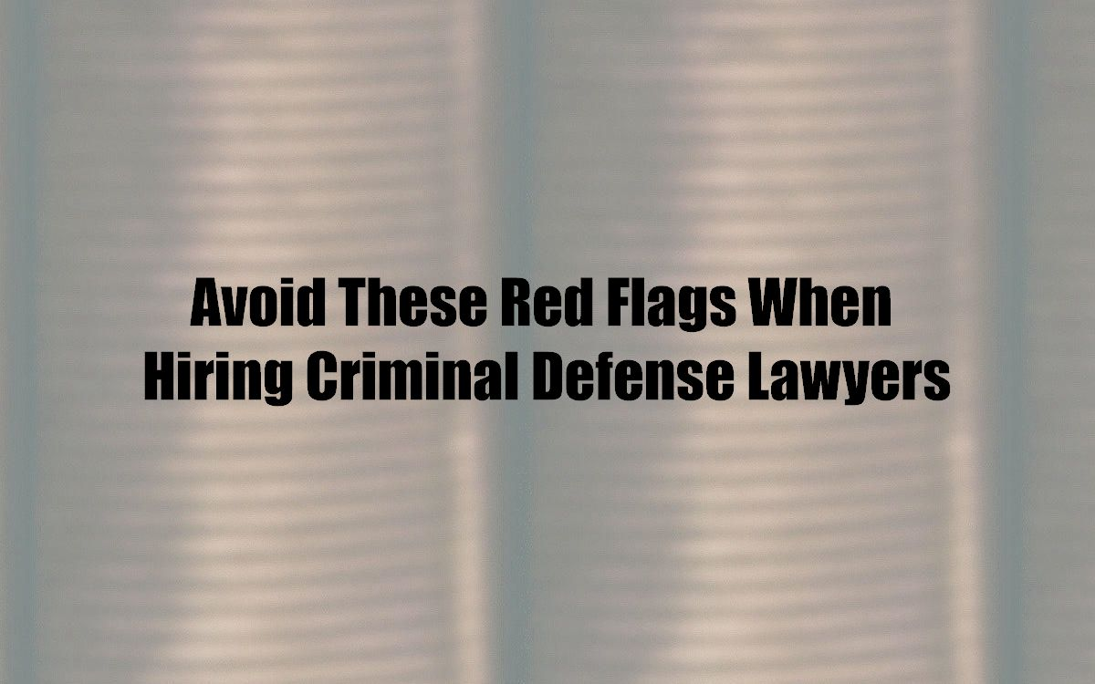 Avoid These Red Flags When Hiring Criminal Defense Lawyers