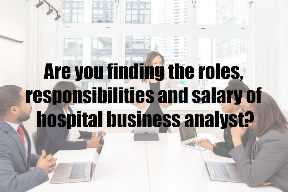 Are you finding the roles, responsibilities and salary of hospital business analyst?