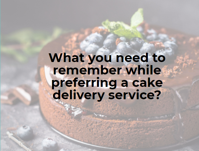 What you need to remember while preferring a cake delivery service?